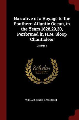 Narrative of a Voyage to the Southern Atlantic Ocean, in the Years 1828,29,30, Performed in H.M. Sloop Chanticleer; Volume 1 by William Henry B Webster