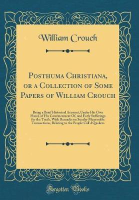 Posthuma Christiana, or a Collection of Some Papers of William Crouch by William Crouch