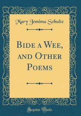 Bide a Wee, and Other Poems (Classic Reprint) by Mary Jemima Schulte
