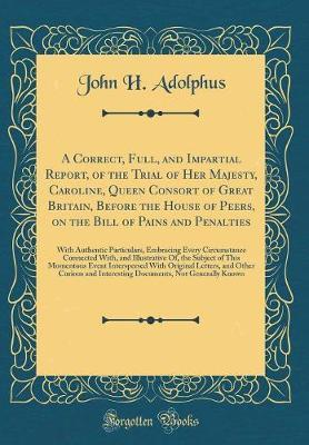 A Correct, Full, and Impartial Report, of the Trial of Her Majesty, Caroline, Queen Consort of Great Britain, Before the House of Peers, on the Bill of Pains and Penalties by J H. Adolphus image