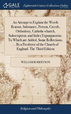 An Attempt to Explain the Words Reason, Substance, Person, Creeds, Orthodoxy, Catholic-Church, Subscription, and Index Expurgatorius. to Which Are Added, Some Reflections, ... by a Presbyter of the Church of England. the Third Edition by William Robertson