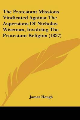 The Protestant Missions Vindicated Against The Aspersions Of Nicholas Wiseman, Involving The Protestant Religion (1837) by James Hough image