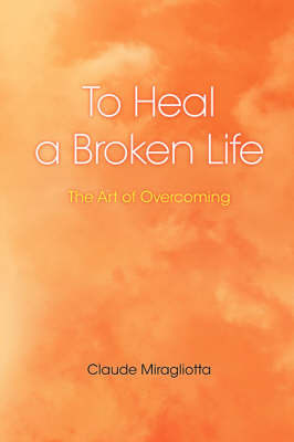 To Heal a Broken Life by Claude Miragliotta