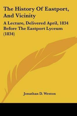 The History Of Eastport, And Vicinity: A Lecture, Delivered April, 1834 Before The Eastport Lyceum (1834) by Jonathan D Weston