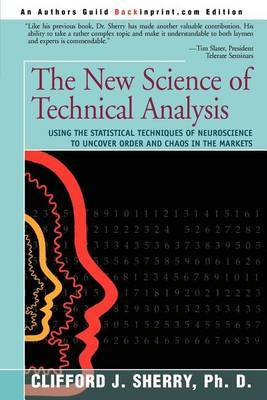 The New Science of Technical Analysis: Using the Statistical Techniques of Neuroscience to Uncover Order and Chaos in the Markets by Clifford J Sherry, PhD