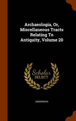 Archaeologia, Or, Miscellaneous Tracts Relating to Antiquity, Volume 20 by * Anonymous image