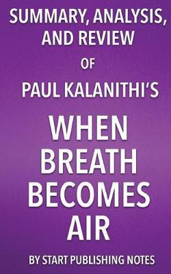 Summary, Analysis, and Review of Paul Kalanithi's When Breath Becomes Air by Start Publishing Notes