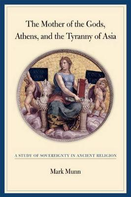 The Mother of the Gods, Athens, and the Tyranny of Asia by Mark H. Munn