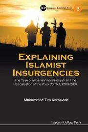 Explaining Islamist Insurgencies: The Case Of Al-jamaah Al-islamiyyah And The Radicalisation Of The Poso Conflict, 2000-2007 by Muhammad Tito Karnavian