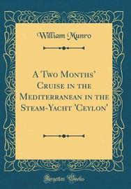 A Two Months' Cruise in the Mediterranean in the Steam-Yacht 'Ceylon' (Classic Reprint) by William Munro image