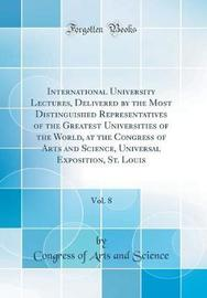 International University Lectures, Delivered by the Most Distinguished Representatives of the Greatest Universities of the World, at the Congress of Arts and Science, Universal Exposition, St. Louis, Vol. 8 (Classic Reprint) by Congress Of Arts and Science image