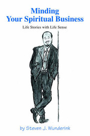 Minding Your Spiritual Business: Life Stories with Life Sense by Steven J Wunderink