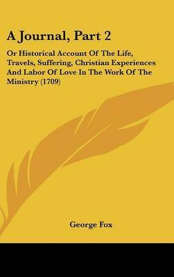 A Journal, Part 2: Or Historical Account of the Life, Travels, Suffering, Christian Experiences and Labor of Love in the Work of the Ministry (1709) by George Fox