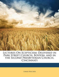 Lectures on Scepticism: Delivered in Park Street Church, Boston, and in the Second Presbyterian Church, Cincinnati by Lyman Beecher