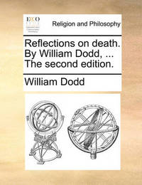 Reflections on Death. by William Dodd, ... the Second Edition by William Dodd