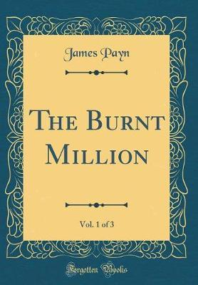 The Burnt Million, Vol. 1 of 3 (Classic Reprint) by James Payn
