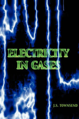 Electricity in Gases (High Voltage Physics Series) by J S Townsend