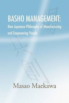 Basho Management: New Japanese Philosophy of Manufacturing and Empowerment by Masao Maekawa