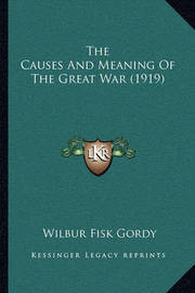 The Causes and Meaning of the Great War (1919) the Causes and Meaning of the Great War (1919) by Wilber Fisk Gordy