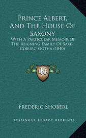 Prince Albert, and the House of Saxony: With a Particular Memoir of the Reigning Family of Saxe-Coburg-Gotha (1840) by Frederic Shoberl