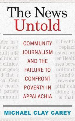The News Untold: Community Journalism and the Failure to Confront Poverty in Appalachia by Michael Clay Carey