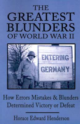 The Greatest Blunders of World War II by Horace Edward Henderson