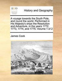 A Voyage Towards the South Pole, and Round the World. Performed in His Majesty's Ships the Resolution and Adventure, in the Years 1772, 1773, 1774, and 1775. Volume 1 of 2 by Cook