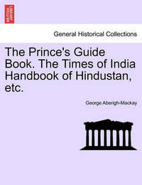 The Prince's Guide Book. the Times of India Handbook of Hindustan, Etc. by George Aberigh-Mackay