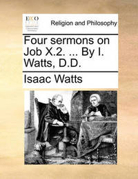 Four Sermons on Job X.2. ... by I. Watts, D.D by Isaac Watts