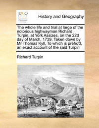 The Whole Life and Trial at Large of the Notorious Highwayman Richard Turpin, at York Assizes, on the 22d Day of March, 1739, Taken Down by MR Thomas Kyll, to Which Is Prefix'd, an Exact Account of the Said Turpin by Richard Turpin
