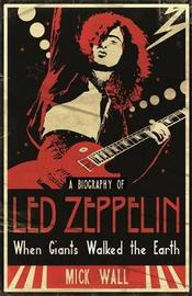 "When Giants Walked the Earth: A Biography of ""Led Zeppelin"" by Mick Wall"