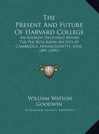 The Present and Future of Harvard College: An Address Delivered Before the Phi Beta Kappa Society at Cambridge, Massachusetts, June, 1891 (1891) by LL D