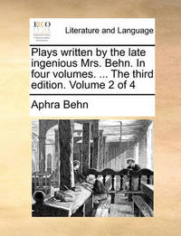 Plays Written by the Late Ingenious Mrs. Behn. in Four Volumes. ... the Third Edition. Volume 2 of 4 by Aphra Behn