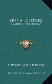 Tree Ancestors: A Glimpse Into the Past by Edward Wilber Berry