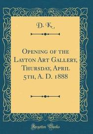 Opening of the Layton Art Gallery, Thursday, April 5th, A. D. 1888 (Classic Reprint) by D. K. image
