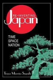 Re-inventing Japan: Nation, Culture, Identity by Tessa Morris-Suzuki