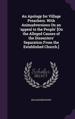 An Apology for Village Preachers. with Animadversions on an 'Appeal to the People' [On the Alleged Causes of the Dissenters' Separation from the Established Church.] by William Kingsbury
