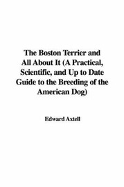 The Boston Terrier and All about It (a Practical, Scientific, and Up to Date Guide to the Breeding of the American Dog) by Edward Axtell image