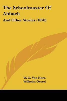 The Schoolmaster Of Abbach: And Other Stories (1870) by W O von Horn image
