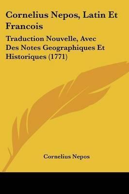 Cornelius Nepos, Latin Et Francois: Traduction Nouvelle, Avec Des Notes Geographiques Et Historiques (1771) by Cornelius Nepos