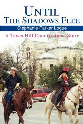 Until the Shadows Flee: A Texas Hill Country Love Story by Stephanie Parker Logue