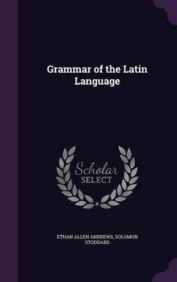 Grammar of the Latin Language by Ethan Allen Andrews image