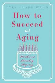 How to Succeed at Aging Without Really Dying by Lyla Blake Ward image