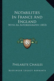 Notabilities in France and England: With an Autobiography (1853) by Philarete Chasles