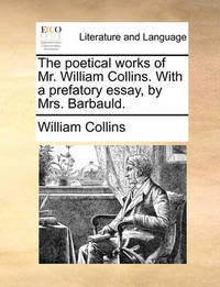 The Poetical Works of Mr. William Collins. with a Prefatory Essay, by Mrs. Barbauld. by William Collins