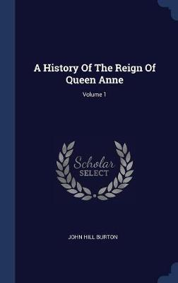 A History of the Reign of Queen Anne; Volume 1 by John Hill Burton image