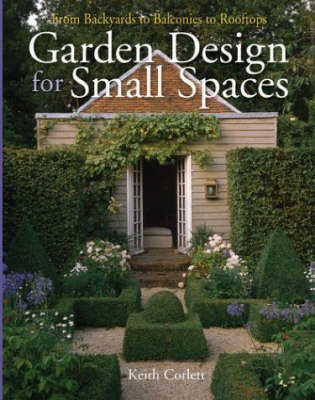 Garden Design for Small Spaces: From Backyards to Balconies to Rooftops by Keith Corlett