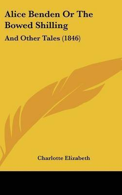 Alice Benden Or The Bowed Shilling: And Other Tales (1846) by Charlotte Elizabeth
