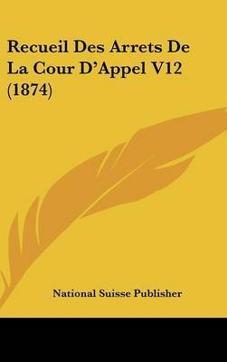 Recueil Des Arrets de La Cour D'Appel V12 (1874) by Suisse Publisher National Suisse Publisher