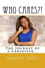 Who Cares?! the Journey of a Caregiver. by Meagan M Thomas